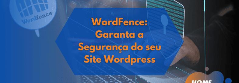 WordFence: Garanta a Segurança do seu Site WordPress